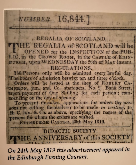 Transcription of text: The Regalia of Scotland will be opened for the inspection of the public, in the Crown Room, in the Castle of Edinburgh, upon Wednesday the 26th of May instant. Regulations. 150 persons only will be admitted every lawful day. The hours of admission betwixt ten and three o'clock. Orders will be issued at the shop of Robert Cameron, jun. and Co. stationers, No. 2. Bank Street, upon payment of One Shilling for each person; commencing on the day of opening. To prevent mistakes, applications for orders (by persons not calling themselves) to be made in writing, to R. C. jun. & Co. as above, specifying the names of the persons for whom the orders are wished. EDINBURGH CASTLE, 20th May 1819.